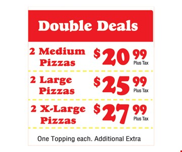 Double Deals. 2 medium pizzas $20.99. 2 large pizzas $25.99. 2 x-large pizzas $27.99. One topping each. Additional extra.
