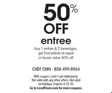 50% Off Entree. Buy 1 entree & 2 beverages, get 2nd entree of equal or lesser value 50% off. With coupon. Limit 1 per table/party. Not valid with any other offers. Not valid on holidays. Expires 4-12-19. Go to LocalFlavor.com for more coupons.