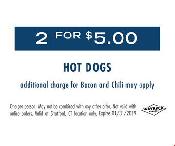 2 for $5 hot dogs. Additional charge for bacon and chili may apply. One per person. May not be combined with any other offer. Not valid with online orders. Valid at Stratford, CT location only. Expires 1/31/19.