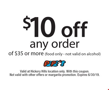 $10 off any order of $35 or more (food only, not valid on alcohol). Valid at Hickory Hills location only. With this coupon. Not valid with other offers or margarita promotion. Expires 6/30/19.