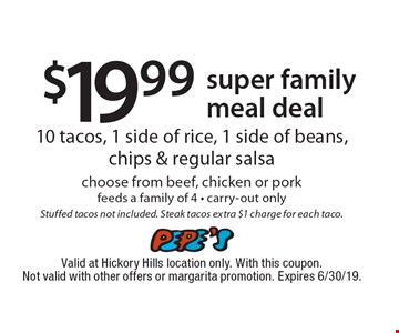 $19.99 super family meal deal–10 tacos, 1 side of rice, 1 side of beans, chips & regular salsa choose from beef, chicken or pork. Feeds a family of 4. Carry-out only. Stuffed tacos not included. Steak tacos extra $1 charge for each taco. Valid at Hickory Hills location only. With this coupon. Not valid with other offers or margarita promotion. Expires 6/30/19.