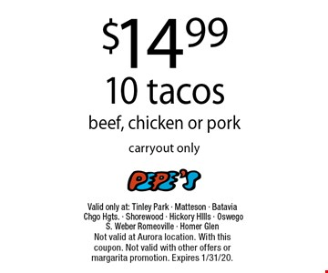 $14.99 10 tacos beef, chicken or pork carryout only. Valid only at: Tinley Park - Matteson - Batavia Chgo Hgts. - Shorewood - Hickory HIlls - Oswego S. Weber Romeoville - Homer GlenNot valid at Aurora location. With this coupon. Not valid with other offers or margarita promotion. Expires 1/31/20.