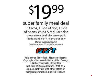 $19.99 super family meal deal 10 tacos, 1 side of rice, 1 side of beans, chips & regular salsa choose from beef, chicken or porkfeeds a family of 4 - carry-out onlyStuffed tacos not included.Steak tacos extra $1 charge for each taco.. Valid only at: Tinley Park - Matteson - Batavia Chgo Hgts. - Shorewood - Hickory HIlls - Oswego S. Weber Romeoville - Homer GlenNot valid at Aurora location. With this coupon. Not valid with other offers or margarita promotion. Expires 1/31/20.