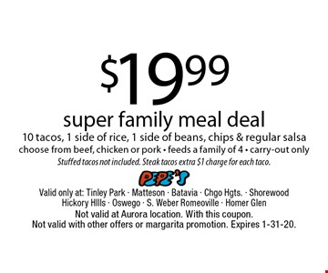 $19.99 super family meal deal - 10 tacos, 1 side of rice, 1 side of beans, chips & regular salsa choose from beef, chicken or pork. Feeds a family of 4 - carry-out only. Stuffed tacos not included. Steak tacos extra $1 charge for each taco. Not valid at Aurora location. With this coupon. Not valid with other offers or margarita promotion. Expires 1-31-20.