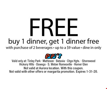 Free dinner. Buy 1 dinner, get 1 dinner free with purchase of 2 beverages. Up to a $9 value. Dine in only. Not valid at Aurora location. With this coupon. Not valid with other offers or margarita promotion. Expires 1-31-20.