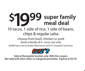 $19.99 super family meal deal. 10 tacos, 1 side of rice, 1 side of beans, chips & regular salsa choose from beef, chicken or pork. Feeds a family of 4. Carry-out only. Stuffed tacos not included. Steak tacos extra $1 charge for each taco. Valid at Romeoville location only. With this coupon. Not valid with other offers or margarita promotion. Expires 6/30/19.