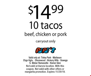 $14.99 10 tacos beef, chicken or pork. Carryout only. Valid only at: Tinley Park - Matteson Chgo Hgts. - Shorewood - Hickory HIlls - Oswego S. Weber Romeoville - Homer Glen. Not valid at Aurora location. With this coupon. Not valid with other offers or margarita promotion. Expires 11/29/19.
