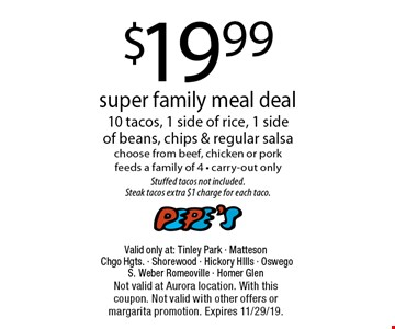 $19.99 super family meal deal. 10 tacos, 1 side of rice, 1 side of beans, chips & regular salsa choose from beef, chicken or pork. Feeds a family of 4 - carry-out only. Stuffed tacos not included. Steak tacos extra $1 charge for each taco. Valid only at: Tinley Park - Matteson Chgo Hgts. - Shorewood - Hickory HIlls - Oswego S. Weber Romeoville - Homer Glen. Not valid at Aurora location. With this coupon. Not valid with other offers or margarita promotion. Expires 11/29/19.