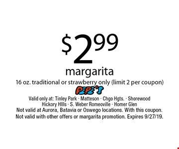 $2.99 margarita16 oz. traditional or strawberry only (limit 2 per coupon). Valid only at: Tinley Park - Matteson - Chgo Hgts. - Shorewood Hickory HIlls - S. Weber Romeoville - Homer Glen. Not valid at Aurora, Batavia or Oswego locations. With this coupon.Not valid with other offers or margarita promotion. Expires 9/27/19.