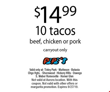 $14.99 10 tacos- beef, chicken or pork carryout only. Valid only at: Tinley Park - Matteson - Batavia Chgo Hgts. - Shorewood - Hickory HIlls - Oswego - S. Weber Romeoville - Homer Glen. Not valid at Aurora location. With this coupon. Not valid with other offers or margarita promotion. Expires 9/27/19.