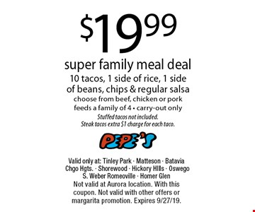 $19.99 super family meal deal. 10 tacos, 1 side of rice, 1 side of beans, chips & regular salsa choose from beef, chicken or pork- feeds a family of 4 - carry-out only. Stuffed tacos not included. Steak tacos extra $1 charge for each taco. Valid only at: Tinley Park - Matteson - Batavia Chgo Hgts. - Shorewood - Hickory HIlls - Oswego - S. Weber Romeoville - Homer Glen. Not valid at Aurora location. With this coupon. Not valid with other offers or margarita promotion. Expires 9/27/19.