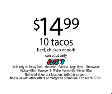 $14.99 10 tacos, beef, chicken or pork carryout only. Not valid at Aurora location. With this coupon. Not valid with other offers or margarita promotion. Expires 9-27-19.