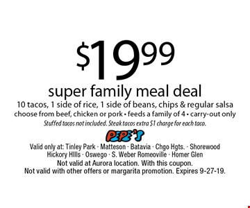 $19.99 super family meal deal, 10 tacos, 1 side of rice, 1 side of beans, chips & regular salsa choose from beef, chicken or pork - feeds a family of 4 - carry-out only. Stuffed tacos not included. Steak tacos extra $1 charge for each taco. Not valid at Aurora location. With this coupon. Not valid with other offers or margarita promotion. Expires 9-27-19.