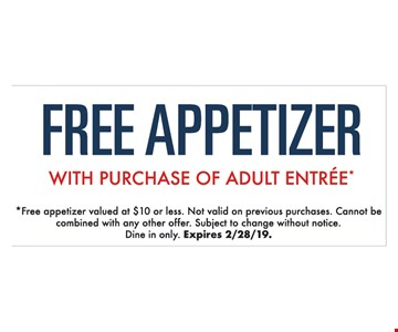 Free appetizer with purchase of adult entree*.*Free appetizer valued at $10 or less. Not valid on previous purchases. Cannot be combined with any other offer. Subject to change without notice. Expires02/28/19