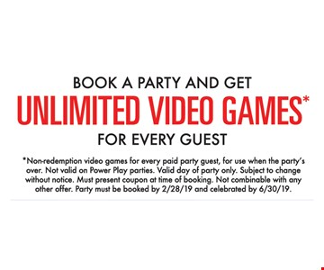 Book a party and get unlimited video games for every guest. *Non-redemption video games for every paid party guest, for use when the party's over. Not valid on Power Play parties. Valid day of party only. Subject to change without notice. Must present coupon at time of booking. Not combinable with any other offer. Party must be booked by02/28/19 and celebrated by 6/30/19.