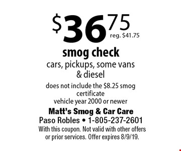 $36.75 smog check, cars, pickups, some vans & diesel does not include the $8.25 smog certificate vehicle year 2000 or newer, reg. $41.75. With this coupon. Not valid with other offers or prior services. Offer expires 8/9/19.