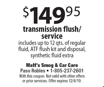 $149.95 transmission flush/service includes up to 12 qts. of regular fluid, ATF flush kit and disposal, synthetic fluid extra. With this coupon. Not valid with other offers or prior services. Offer expires 12/6/19.