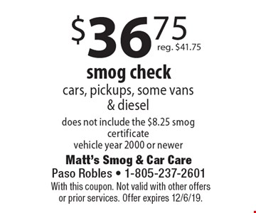 $36.75 smog check cars, pickups, some vans & diesel does not include the $8.25 smog certificate vehicle year 2000 or newer reg. $41.75. With this coupon. Not valid with other offers or prior services. Offer expires 12/6/19.