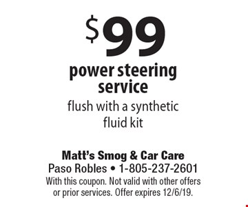 $99 power steering service flush with a syntheticfluid kit. With this coupon. Not valid with other offers or prior services. Offer expires 12/6/19.