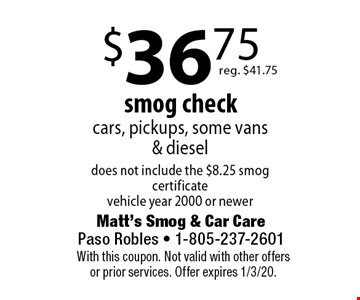 $36.75 smog check cars, pickups, some vans & diesel does not include the $8.25 smog certificate vehicle year 2000 or newer reg. $41.75. With this coupon. Not valid with other offers or prior services. Offer expires 1/3/20.