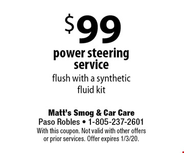 $99 power steering service flush with a syntheticfluid kit. With this coupon. Not valid with other offers or prior services. Offer expires 1/3/20.