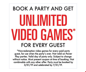 Book a party and get unlimited video games for every guest. Non-redemption video games for every paid party guest, for use when the party's over. Not valid on Power Play parties. Valid day of party only. Subject to change without notice. Must present coupon at time of booking. Not combinable with any other offer. Party must be booked by 3/31/19 and celebrated by 7/31/19.