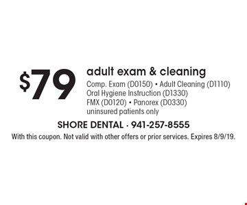 $79 adult exam & cleaning - Comp. Exam (D0150) - Adult Cleaning (D1110) - Oral Hygiene Instruction (D1330) - FMX (D0120) - Panorex (D0330) - uninsured patients only. With this coupon. Not valid with other offers or prior services. Expires 8/9/19.