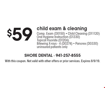 $59 child exam & cleaning - Comp. Exam (D0150) - Child Cleaning (D11120) - Oral Hygiene Instruction (D1330) -  Topical Fluoride (D1206) - Bitewing X-rays - 4 (D0274) - Panorex (D0330) - uninsured patients only. With this coupon. Not valid with other offers or prior services. Expires 8/9/19.