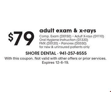 $79 adult exam & x-raysComp. Exam (D0150) - Adult X-rays (D1110)Oral Hygiene Instruction (D1330)FMX (D0120) - Panorex (D0330)for new & uninsured patients only. With this coupon. Not valid with other offers or prior services. Expires 12-6-19.