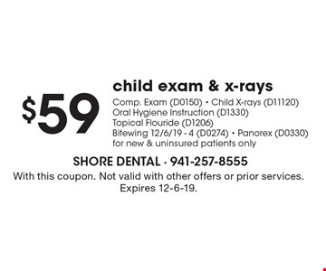$59 child exam & x-raysComp. Exam (D0150) - Child X-rays (D11120)Oral Hygiene Instruction (D1330)Topical Flouride (D1206)Bitewing 12/6/19 - 4 (D0274) - Panorex (D0330)for new & uninsured patients only. With this coupon. Not valid with other offers or prior services. Expires 12-6-19.