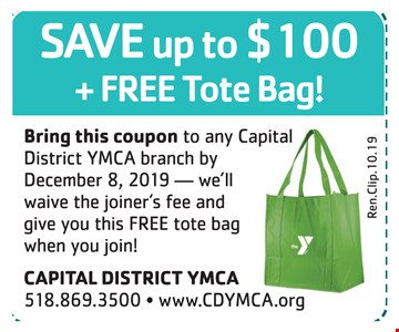 Save up to $100 + free tote bag!Bring this coupon to any Capital District YMCA branch by 12-8-2019 we'll waive the joiner's fee and give you this FREE tote bag when you join!