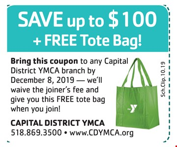 Save up to $100 + free tote bag! Bring this coupon to any Capital District YMCA branch by 12-8-2019 we'll waive the joiner's fee and give you this FREE tote bag when you join!