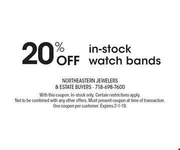 20% OFF in-stock watch bands. With this coupon. In-stock only. Certain restrictions apply. Not to be combined with any other offers. Must present coupon at time of transaction. One coupon per customer. Expires 2-1-19.