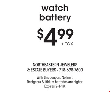 $4.99 + tax watch battery. With this coupon. No limit. Designers & lithium batteries are higher. Expires 2-1-19.