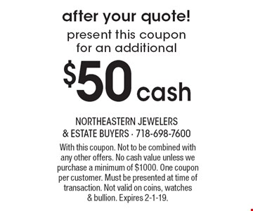 present this coupon for an additional $50 cash after your quote! With this coupon. Not to be combined with any other offers. No cash value unless we purchase a minimum of $1000. One coupon per customer. Must be presented at time of transaction. Not valid on coins, watches & bullion. Expires 2-1-19.