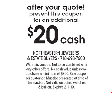 present this coupon for an additional $20 cash after your quote! With this coupon. Not to be combined with any other offers. No cash value unless we purchase a minimum of $200. One coupon per customer. Must be presented at time of transaction. Not valid on coins, watches & bullion. Expires 2-1-19.