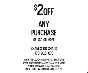 $2 OFF any purchase of $30 or more. With this coupon. Valid only at Shane's Rib Shack in Lawrenceville. Not valid with other offers or discounts. Expires 2-1-19. Go to LocalFlavor.com for more coupons.