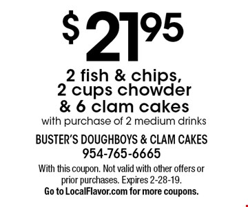 $21.95 2 fish & chips, 2 cups chowder & 6 clam cakes with purchase of 2 medium drinks. With this coupon. Not valid with other offers or prior purchases. Expires 2-28-19. Go to LocalFlavor.com for more coupons.