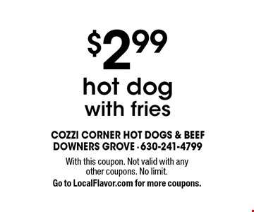 $2.99 hot dog with fries. With this coupon. Not valid with any other coupons. No limit. Go to LocalFlavor.com for more coupons.