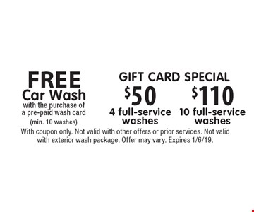 FREE Car Wash with the purchase of a pre-paid wash card (min. 10 washes). Gift card special: $50 4 full-service washes, $110 10 full-service washes. With coupon only. Not valid with other offers or prior services. Not valid with exterior wash package. Offer may vary. Expires 1/6/19.
