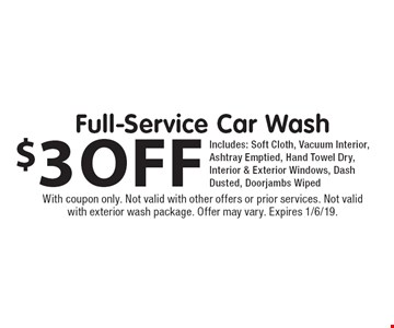 $3 off Full-Service Car Wash. Includes: Soft Cloth, Vacuum Interior, Ashtray Emptied, Hand Towel Dry, Interior & Exterior Windows, Dash Dusted, Doorjambs Wiped. With coupon only. Not valid with other offers or prior services. Not valid with exterior wash package. Offer may vary. Expires 1/6/19.