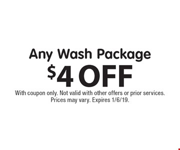 $4 OFF Any Wash Package. With coupon only. Not valid with other offers or prior services. Prices may vary. Expires 1/6/19.
