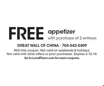 FREE appetizer with purchase of 2 entrees. With this coupon. Not valid on weekends & holidays. Not valid with other offers or prior purchases. Expires 4-12-19. Go to LocalFlavor.com for more coupons.
