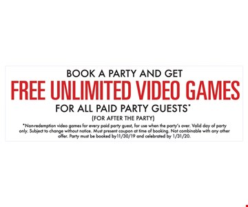 Book A Party And Get Free Unlimited Video Games For All Paid Party Guest* (for after the Party ) *Non-redemption video games for every paid party guest, for use when the party's over. Valid day of party only. Subject to change without notice. Must present coupon at time of booking. Not combinable with any other offer. Party must be booked by 11/30/19 and celebrated by 1/31/20.