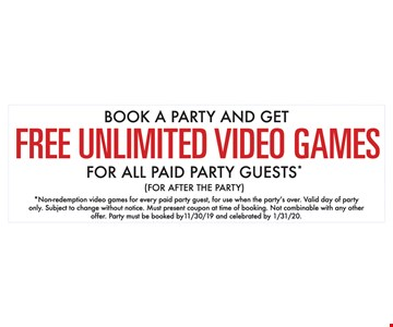 Book a Party and get Free Unlimited video games for all paid party Guests* (For After the Party ) *Non-redemption video games for every paid party guest, for use when the party's over. Valid day of party only. Subject to change without notice. Must present coupon at time of booking. Not combinable with any other offer. Party must be booked by 11/30/19 and celebrated by 1/31/20