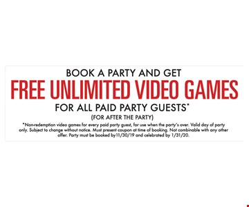 Book a party and get free unlimited video games for all paid party guests* (for after the party). *Non-redemption video games for every paid party guest, for use when the party's over. Valid day of party only. Subject to change without notice. Must present coupon at time of booking. Not combinable with any other offer. Party must be booked by 11/30/19 and celebrated by 1/31/20.