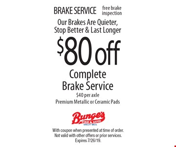 BRAKE SERVICE $80 off CompleteBrake Service$40 per axlePremium Metallic or Ceramic Pads Our Brakes Are Quieter, Stop Better & Last Longer. With coupon when presented at time of order. Not valid with other offers or prior services. Expires 7/26/19.