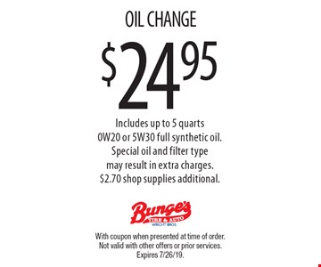 $24.95 OIL CHANGE Includes up to 5 quarts 0W20 or 5W30 full synthetic oil.Special oil and filter typemay result in extra charges.$2.70 shop supplies additional.. With coupon when presented at time of order. Not valid with other offers or prior services. Expires 7/26/19.