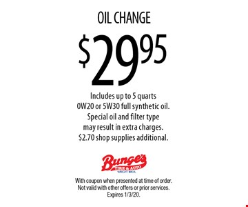 $29.95 OIL CHANGE. Includes up to 5 quarts 0W20 or 5W30 full synthetic oil.Special oil and filter type may result in extra charges. $2.70 shop supplies additional. With coupon when presented at time of order. Not valid with other offers or prior services. Expires 1/3/20.