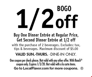 BOGO 1/2 off Buy One Dinner Entree at Regular Price, Get Second Dinner Entree at 1/2 off with the purchase of 2 beverages. Excludes: tax, tips & beverages. Maximum discount of $5.00 VALID SUN.-THURS. - DINE-IN ONLY.. One coupon per check please. Not valid with any other offer. With Reach coupon only. Expires 1/3/20. Not valid with a la carte items.Go to LocalFlavor.com for more coupons.